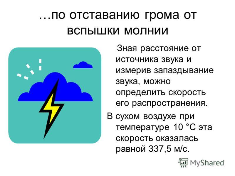…по отставанию грома от вспышки молнии Зная расстояние от источника звука и измерив запаздывание звука, можно определить скорость его распространения. В сухом воздухе при температуре 10 °С эта скорость оказалась равной 337,5 м/с.
