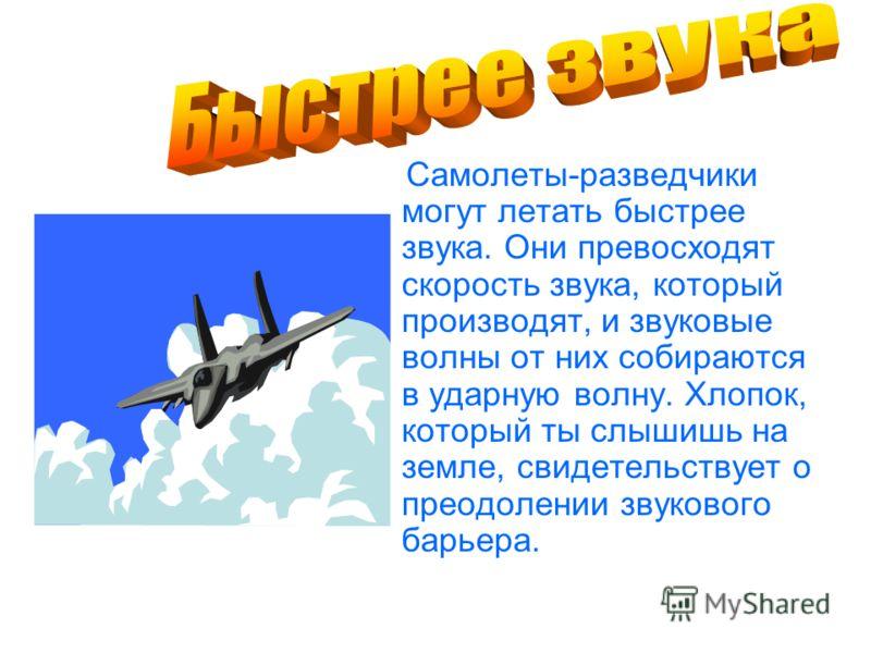 Самолеты-разведчики могут летать быстрее звука. Они превосходят скорость звука, который производят, и звуковые волны от них собираются в ударную волну. Хлопок, который ты слышишь на земле, свидетельствует о преодолении звукового барьера.