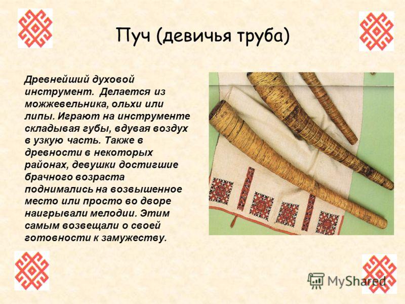 Пуч (девичья труба) Древнейший духовой инструмент. Делается из можжевельника, ольхи или липы. Играют на инструменте складывая губы, вдувая воздух в узкую часть. Также в древности в некоторых районах, девушки достигшие брачного возраста поднимались на