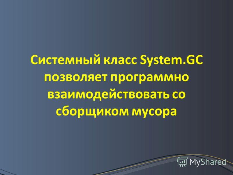 Системный класс System.GC позволяет программно взаимодействовать со сборщиком мусора