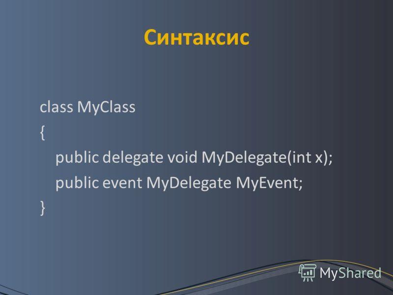 Синтаксис class MyClass { public delegate void MyDelegate(int x); public event MyDelegate MyEvent; }