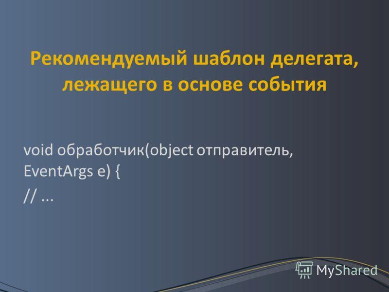 Рекомендуемый шаблон делегата, лежащего в основе события void обработчик(object отправитель, EventArgs e) { //...