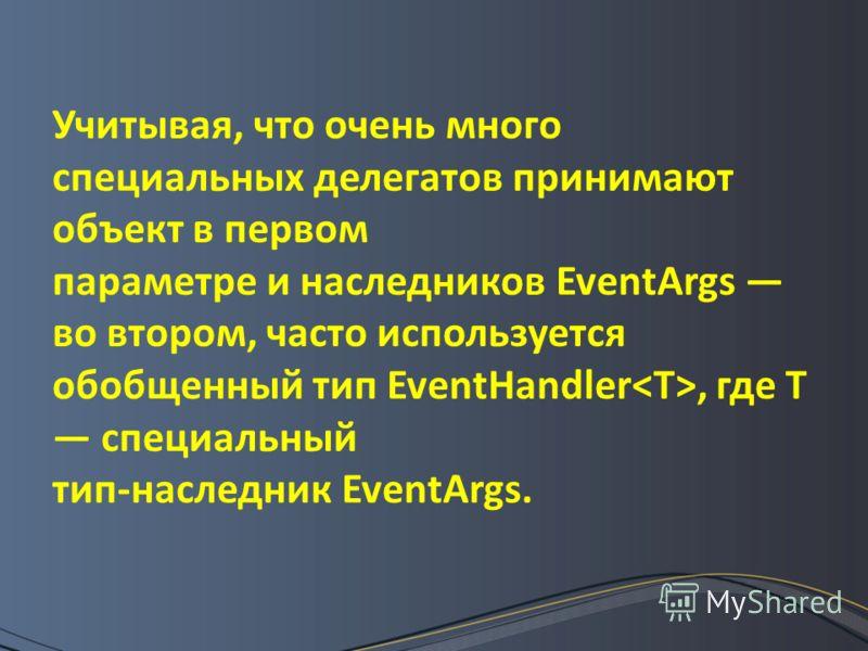 Учитывая, что очень много специальных делегатов принимают объект в первом параметре и наследников EventArgs во втором, часто используется обобщенный тип EventHandler, где Т специальный тип-наследник EventArgs.