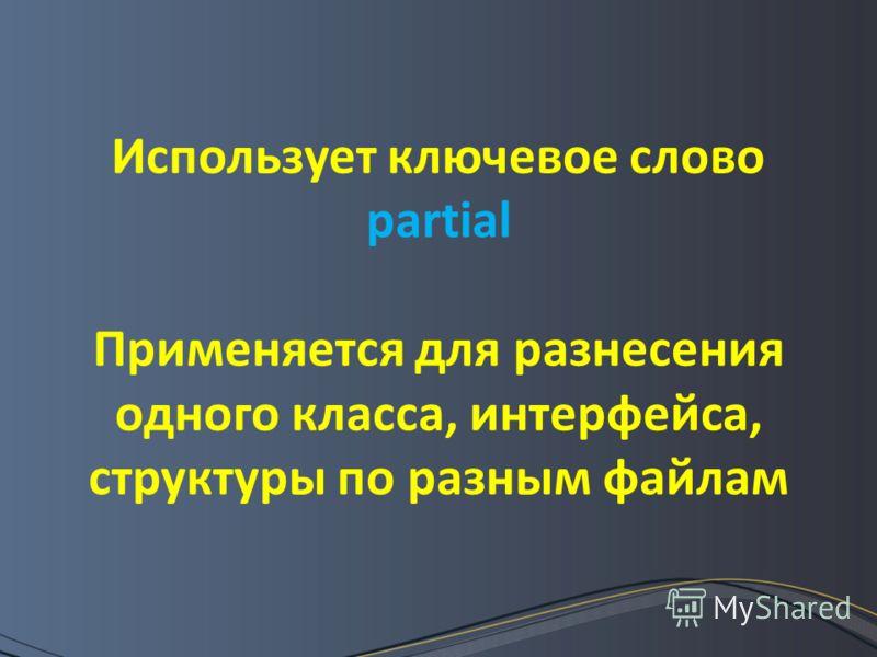 Использует ключевое слово partial Применяется для разнесения одного класса, интерфейса, структуры по разным файлам