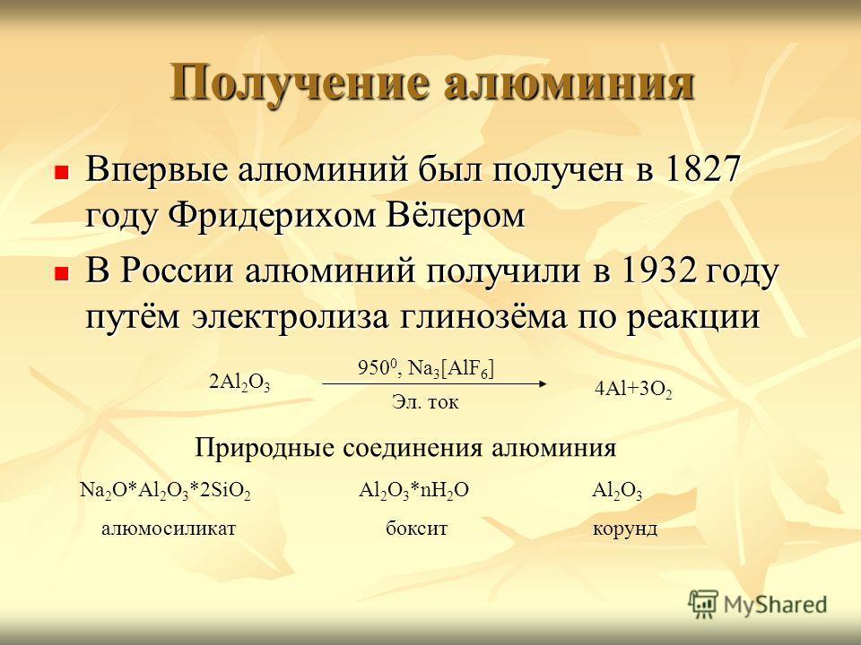 Получение алюминия Впервые алюминий был получен в 1827 году Фридерихом Вёлером Впервые алюминий был получен в 1827 году Фридерихом Вёлером В России алюминий получили в 1932 году путём электролиза глинозёма по реакции В России алюминий получили в 1932