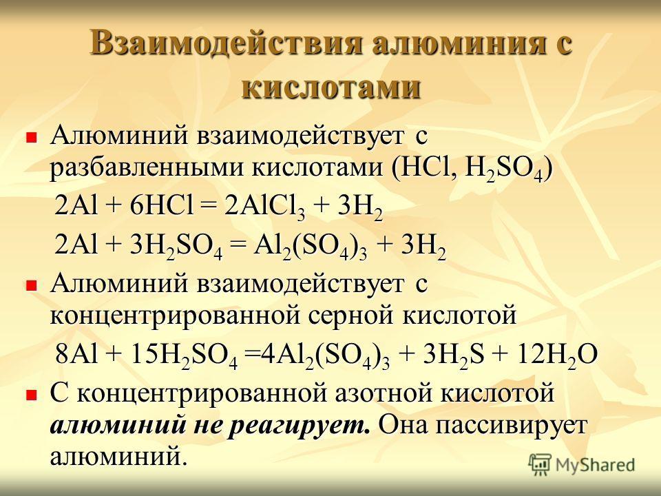 Взаимодействия алюминия с кислотами Алюминий взаимодействует с разбавленными кислотами (HCl, H2SO4) 2Al + 6HCl = 2AlCl3 + 3H2 2Al + 3H2SO4 = Al2(SO4)3 + 3H2 Алюминий взаимодействует с концентрированной серной кислотой 8Al + 15H2SO4 =4Al2(SO4)3 + 3H2S