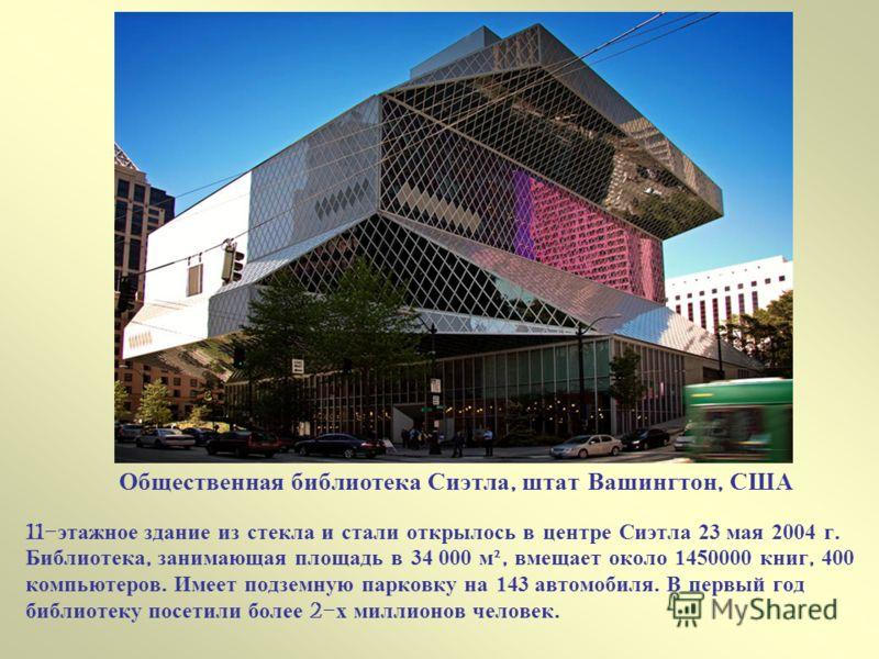 Общественная библиотека Сиэтла, штат Вашингтон, США 11- этажное здание из стекла и стали открылось в центре Сиэтла 23 мая 2004 г. Библиотека, занимающая площадь в 34 000 м ², вмещает около 1450000 книг, 400 компьютеров. Имеет подземную парковку на 14