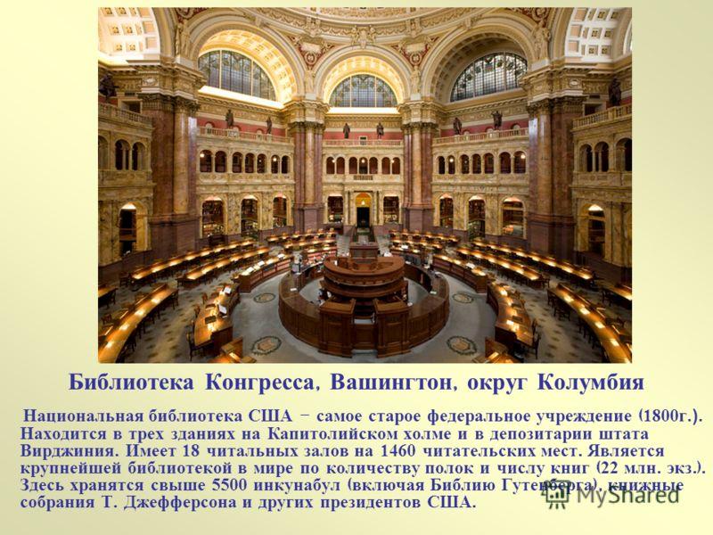 Библиотека Конгресса, Вашингтон, округ Колумбия Национальная библиотека США - самое старое федеральное учреждение ( 1800 г.). Находится в трех зданиях на Капитолийском холме и в депозитарии штата Вирджиния. Имеет 18 читальных залов на 1460 читательск