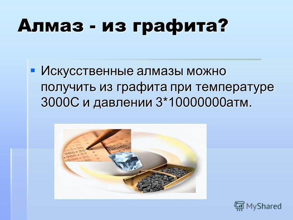 Алмаз - из графита? Искусственные алмазы можно получить из графита при температуре 3000С и давлении 3*10000000атм. Искусственные алмазы можно получить из графита при температуре 3000С и давлении 3*10000000атм.