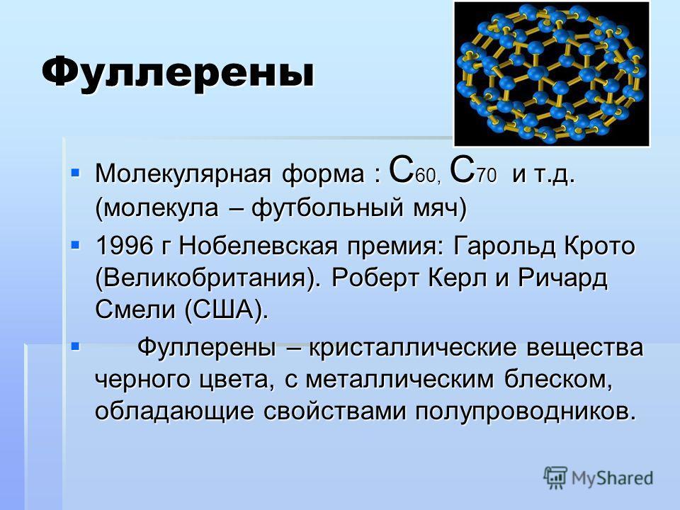 Фуллерены Молекулярная форма : С 60, С 70 и т.д. (молекула – футбольный мяч) Молекулярная форма : С 60, С 70 и т.д. (молекула – футбольный мяч) 1996 г Нобелевская премия: Гарольд Крото (Великобритания). Роберт Керл и Ричард Смели (США). 1996 г Нобеле