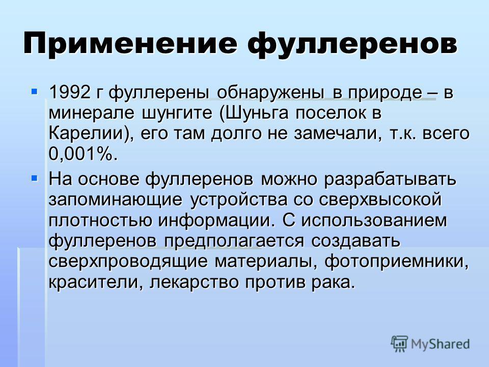 Применение фуллеренов 1992 г фуллерены обнаружены в природе – в минерале шунгите (Шуньга поселок в Карелии), его там долго не замечали, т.к. всего 0,001%. 1992 г фуллерены обнаружены в природе – в минерале шунгите (Шуньга поселок в Карелии), его там