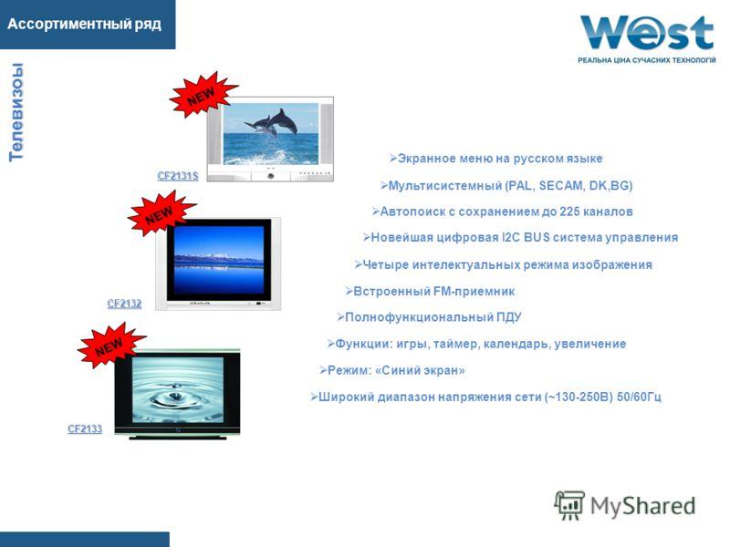Ассортиментный ряд Т е л е в и з о ы CF2131S CF2132 CF2133 Экранное меню на русском языке Автопоиск с сохранением до 225 каналов Мультисистемный (PAL, SECAM, DK,BG) Новейшая цифровая I2C BUS система управления Встроенный FM-приемник Широкий диапазон