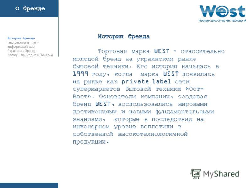 История бренда Торговая марка WEST – относительно молодой бренд на украинском рынке бытовой техники. Его история началась в 1999 году, когда марка WEST появилась на рынке как private label сети супермаркетов бытовой техники «Ост- Вест». Основатели ко
