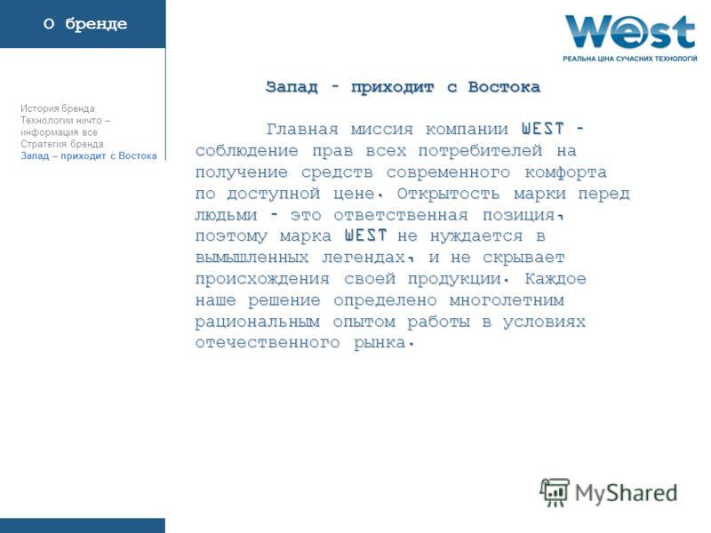 Главная миссия компании WEST – соблюдение прав всех потребителей на получение средств современного комфорта по доступной цене. Открытость марки перед людьми – это ответственная позиция, поэтому марка WEST не нуждается в вымышленных легендах, и не скр