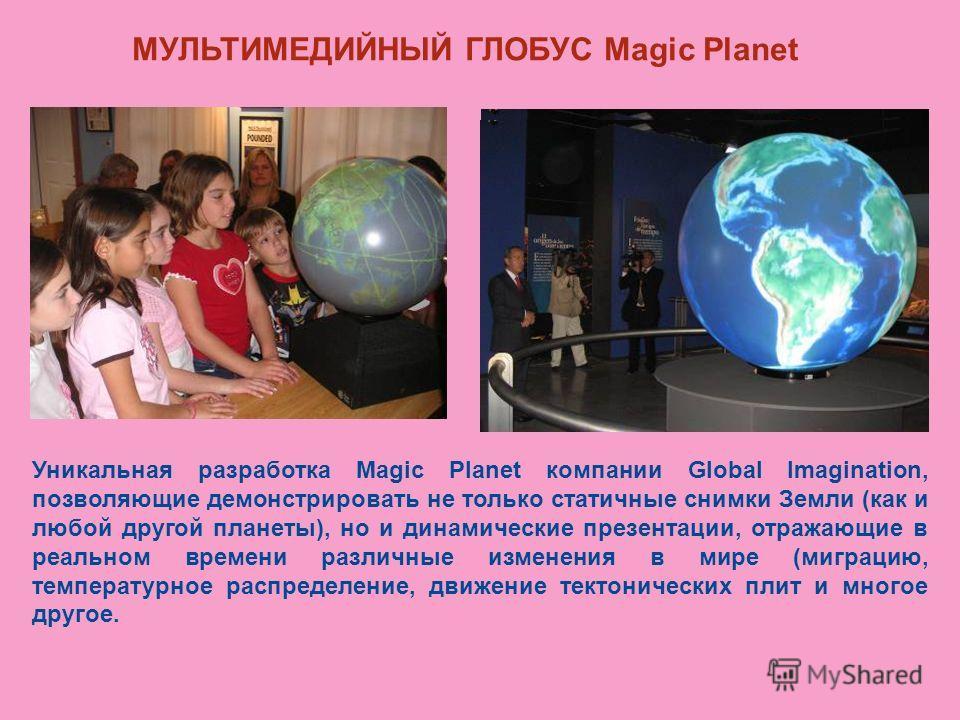 МУЛЬТИМЕДИЙНЫЙ ГЛОБУС Magic Planet Уникальная разработка Magic Planet компании Global Imagination, позволяющие демонстрировать не только статичные снимки Земли (как и любой другой планеты), но и динамические презентации, отражающие в реальном времени
