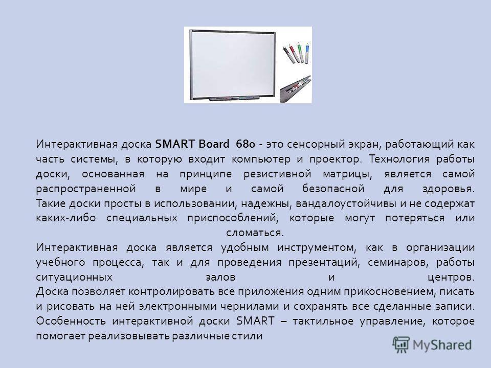 Интерактивная доска SMART Board 680 - это сенсорный экран, работающий как часть системы, в которую входит компьютер и проектор. Технология работы доски, основанная на принципе резистивной матрицы, является самой распространенной в мире и самой безопа