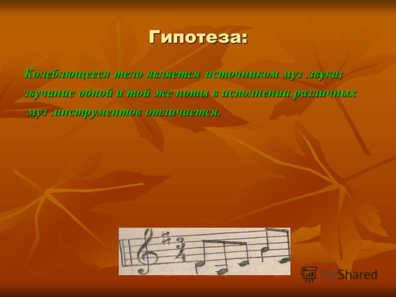 Гипотеза: Колеблющееся тело является источником муз.звука; звучание одной и той же ноты в исполнении различных муз.инструментов отличается. муз.инструментов отличается.