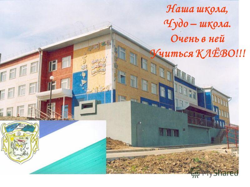 Наша школа, Чудо – школа. Очень в ней Учиться КЛЁВО!!!