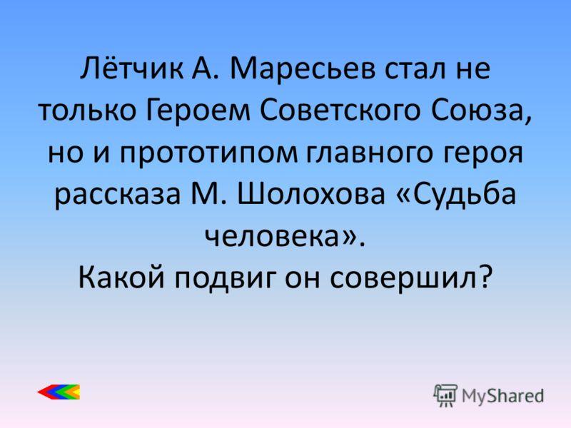 Лётчик А. Маресьев стал не только Героем Советского Союза, но и прототипом главного героя рассказа М. Шолохова «Судьба человека». Какой подвиг он совершил?