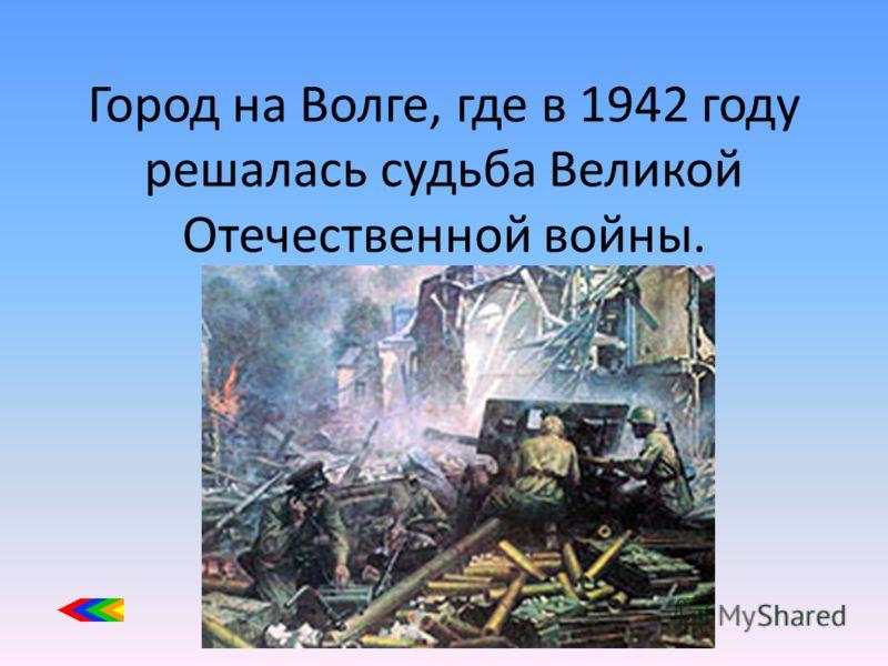 Город на Волге, где в 1942 году решалась судьба Великой Отечественной войны.