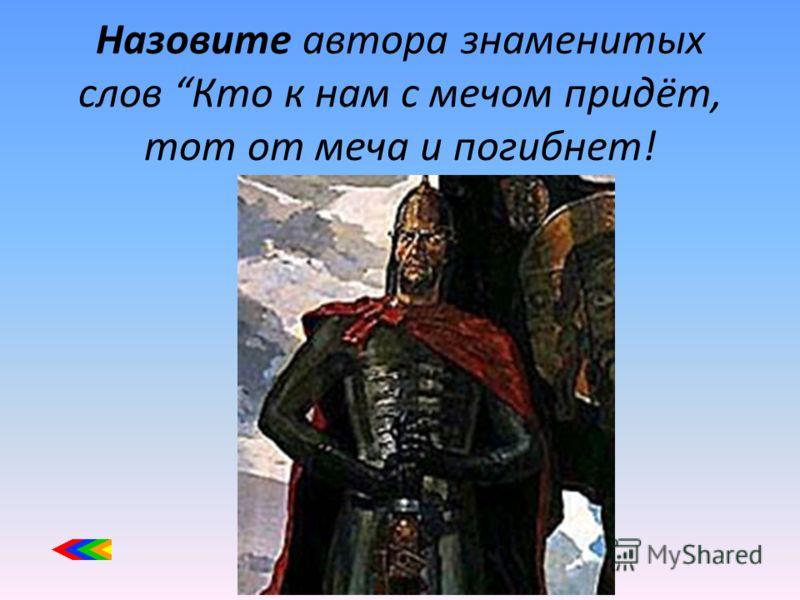 Назовите автора знаменитых слов Кто к нам с мечом придёт, тот от меча и погибнет!