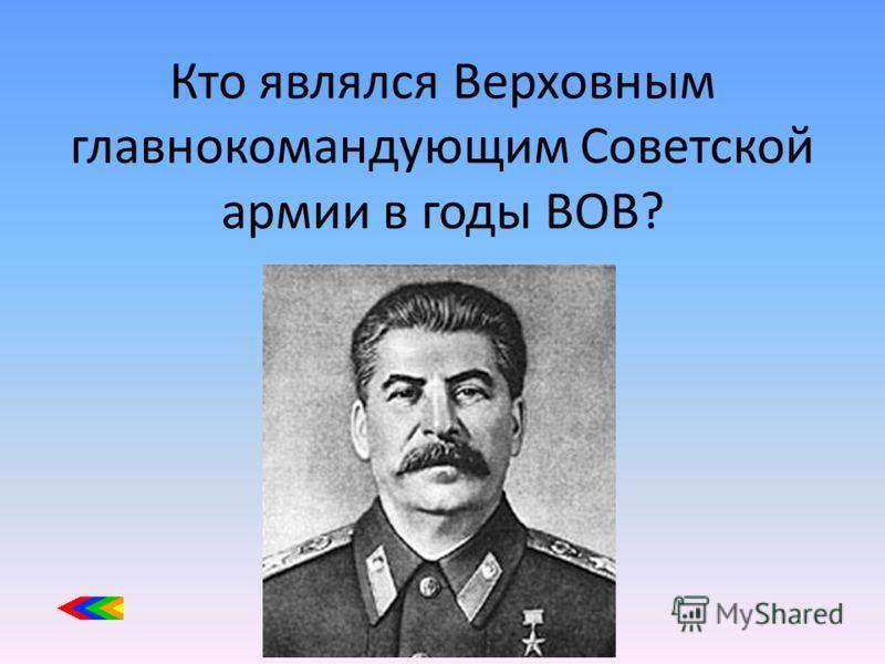 Кто являлся Верховным главнокомандующим Советской армии в годы ВОВ?