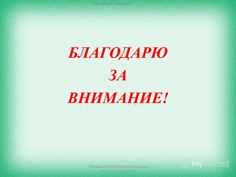 БЛАГОДАРЮ ЗА ВНИМАНИЕ! II Всероссийский интернет-конкурс «Золотое рукоделие» http://www.o-detstve.ru/