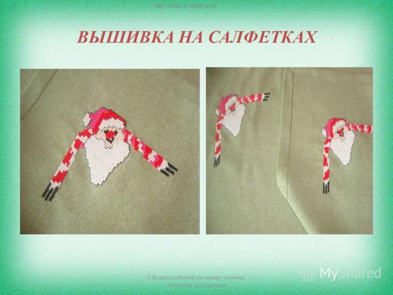 ВЫШИВКА НА САЛФЕТКАХ II Всероссийский интернет-конкурс «Золотое рукоделие» http://www.o-detstve.ru/