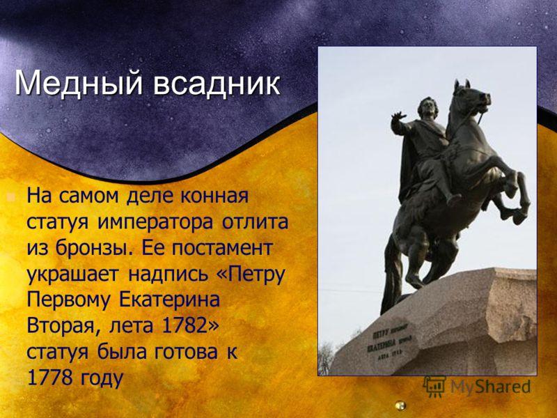 Медный всадник На самом деле конная статуя императора отлита из бронзы. Ее постамент украшает надпись «Петру Первому Екатерина Вторая, лета 1782» статуя была готова к 1778 году