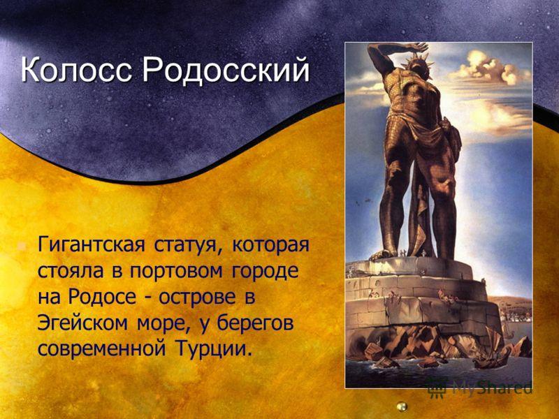 Колосс Родосский Гигантская статуя, которая стояла в портовом городе на Родосе - острове в Эгейском море, у берегов современной Турции.