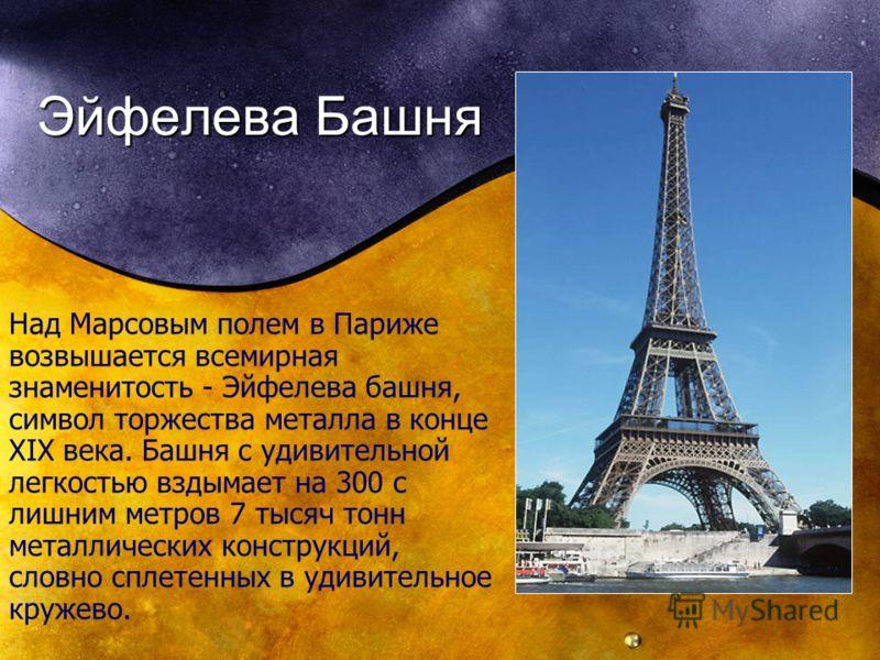 Эйфелева Башня Над Марсовым полем в Париже возвышается всемирная знаменитость - Эйфелева башня, символ торжества металла в конце XIX века. Башня с удивительной легкостью вздымает на 300 с лишним метров 7 тысяч тонн металлических конструкций, словно с