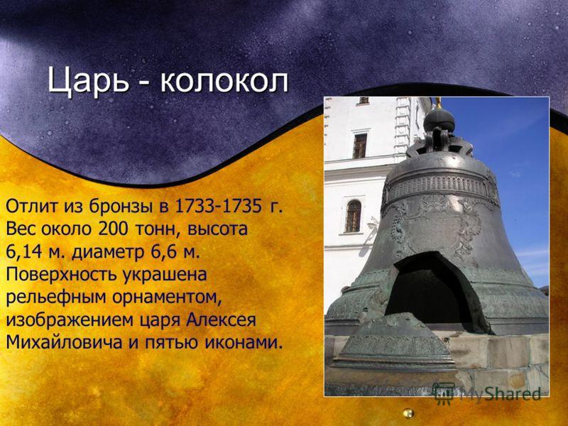 Царь - колокол Отлит из бронзы в 1733-1735 г. Вес около 200 тонн, высота 6,14 м. диаметр 6,6 м. Поверхность украшена рельефным орнаментом, изображением царя Алексея Михайловича и пятью иконами.