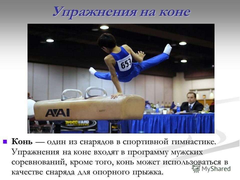 Упражнения на коне Конь один из снарядов в спортивной гимнастике. Упражнения на коне входят в программу мужских соревнований, кроме того, конь может использоваться в качестве снаряда для опорного прыжка.