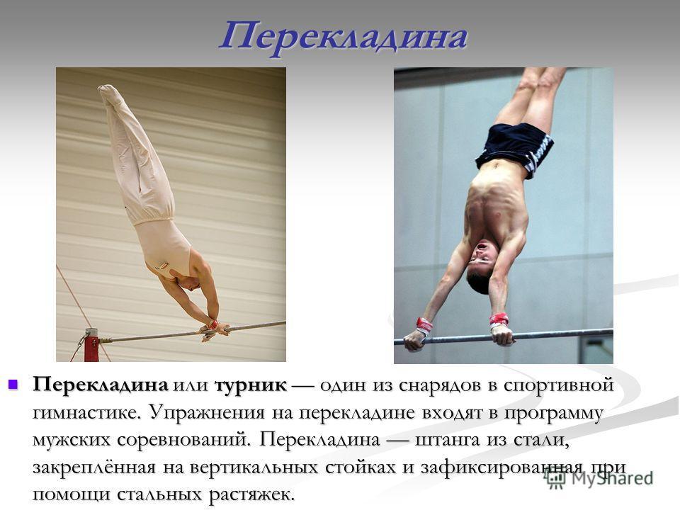 Перекладина Перекладина или турник один из снарядов в спортивной гимнастике. Упражнения на перекладине входят в программу мужских соревнований. Перекладина штанга из стали, закреплённая на вертикальных стойках и зафиксированная при помощи стальных ра