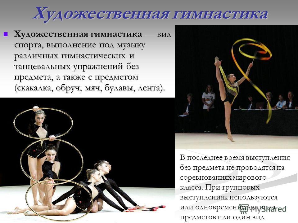 Художественная гимнастика Художественная гимнастика вид спорта, выполнение под музыку различных гимнастических и танцевальных упражнений без предмета, а также с предметом (скакалка, обруч, мяч, булавы, лента). Художественная гимнастика вид спорта, вы
