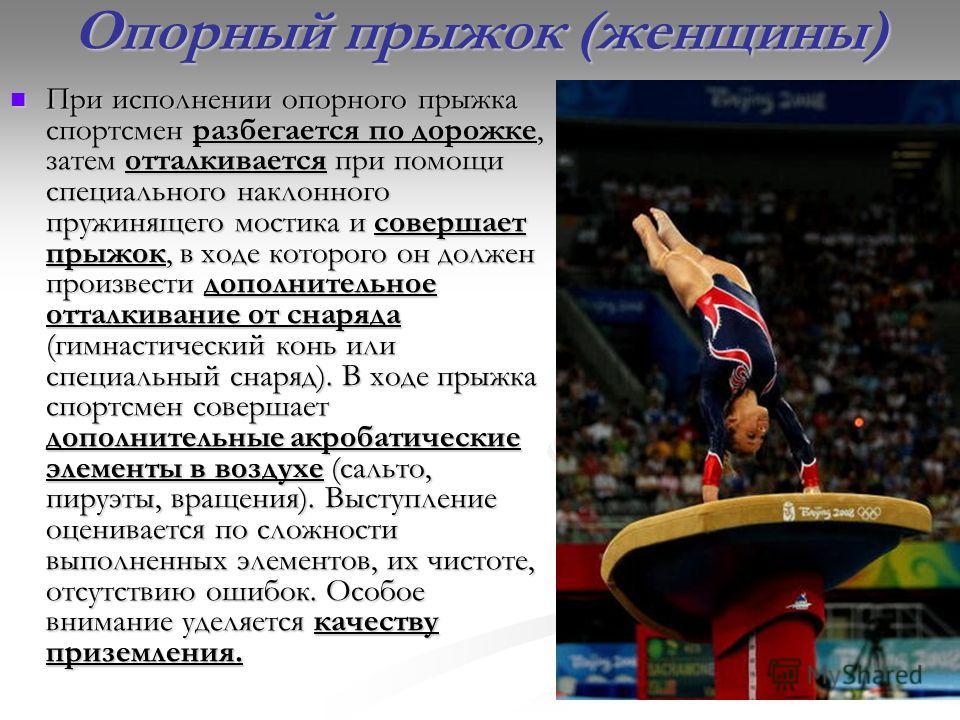 Опорный прыжок (женщины) При исполнении опорного прыжка спортсмен разбегается по дорожке, затем отталкивается при помощи специального наклонного пружинящего мостика и совершает прыжок, в ходе которого он должен произвести дополнительное отталкивание