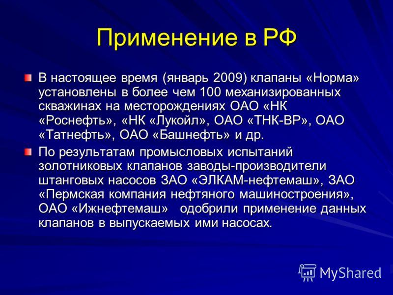 Применение в РФ В настоящее время (январь 2009) клапаны «Норма» установлены в более чем 100 механизированных скважинах на месторождениях ОАО «НК «Роснефть», «НК «Лукойл», ОАО «ТНК-ВР», ОАО «Татнефть», ОАО «Башнефть» и др. По результатам промысловых и