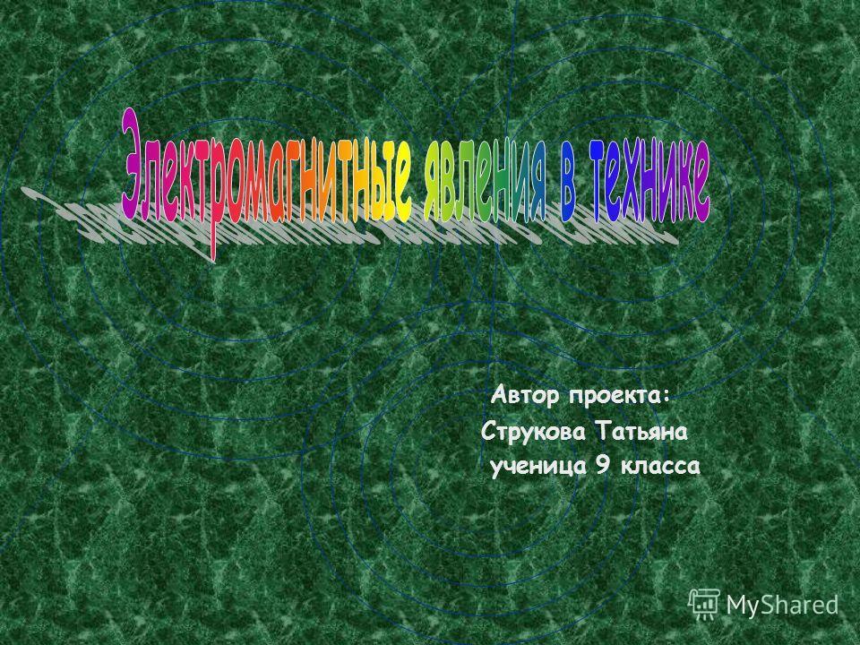 Автор проекта: Струкова Татьяна ученица 9 класса