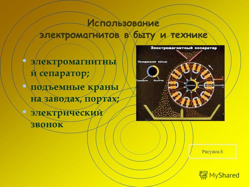 Использование электромагнитов в быту и технике электромагнитны й сепаратор; подъемные краны на заводах, портах; электрический звонок Рисунок 8