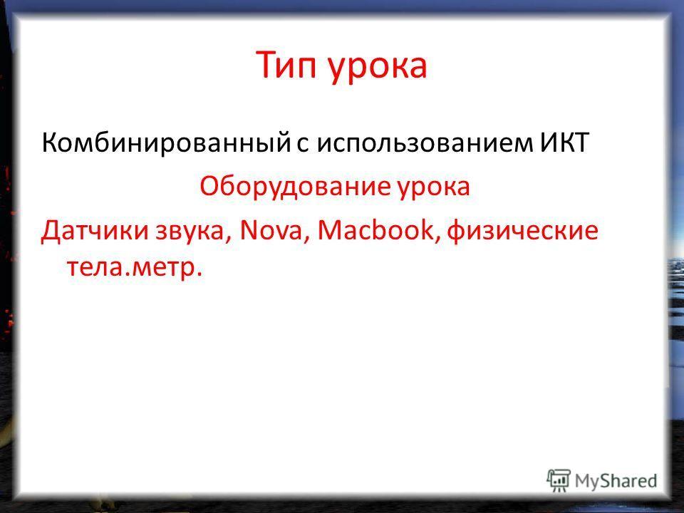 Тип урока Комбинированный с использованием ИКТ Оборудование урока Датчики звука, Nova, Macbook, физические тела.метр.