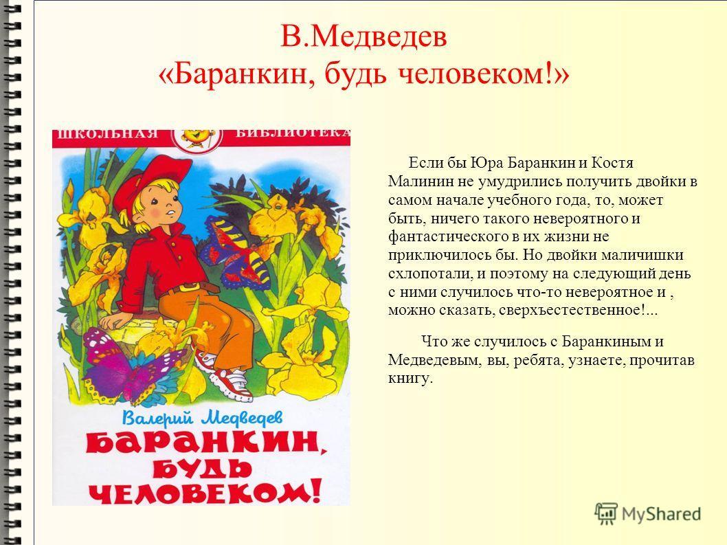В.Медведев «Баранкин, будь человеком!» Если бы Юра Баранкин и Костя Малинин не умудрились получить двойки в самом начале учебного года, то, может быть, ничего такого невероятного и фантастического в их жизни не приключилось бы. Но двойки маличишки сх