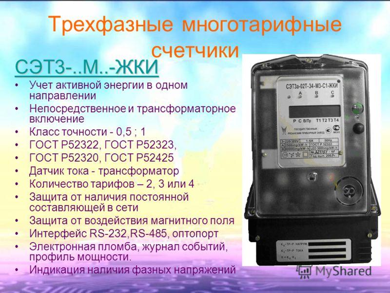 Трехфазные многотарифные счетчики СЭТ3-..М..-ЖКИ Учет активной энергии в одном направлении Непосредственное и трансформаторное включение Класс точности - 0,5 ; 1 ГОСТ Р52322, ГОСТ Р52323, ГОСТ Р52320, ГОСТ Р52425 Датчик тока - трансформатор Количеств
