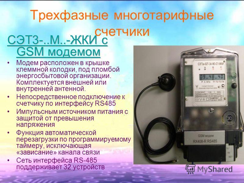Трехфазные многотарифные счетчики СЭТ3-..М..-ЖКИ с GSM модемом Модем расположен в крышке клеммной колодки, под пломбой энергосбытовой организации. Комплектуется внешней или внутренней антенной. Непосредственное подключение к счетчику по интерфейсу RS