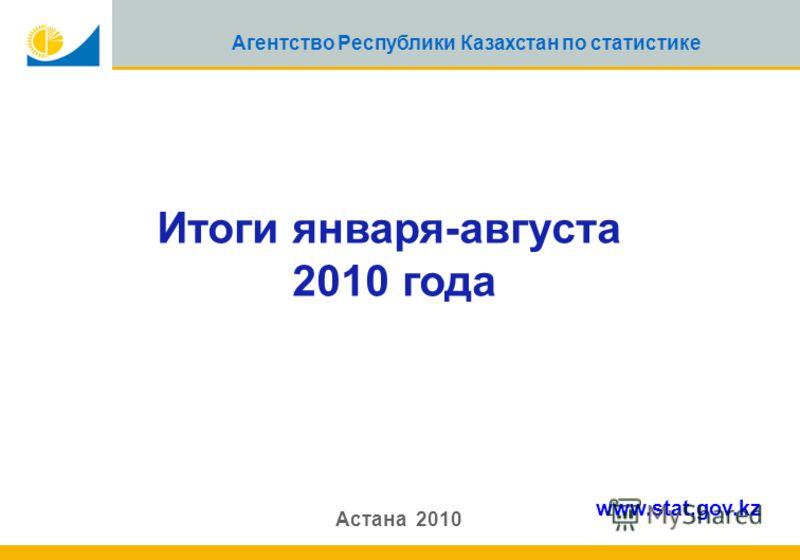 1 Агентство Республики Казахстан по статистике Итоги января-августа 2010 года Астана 2010 www.stat.gov.kz