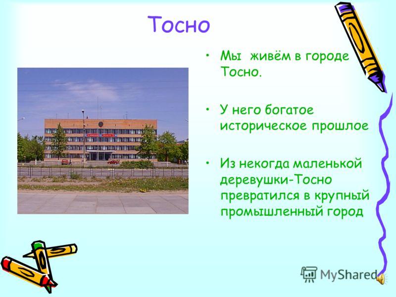 Тосно Мы живём в городе Тосно. У него богатое историческое прошлое Из некогда маленькой деревушки-Тосно превратился в крупный промышленный город