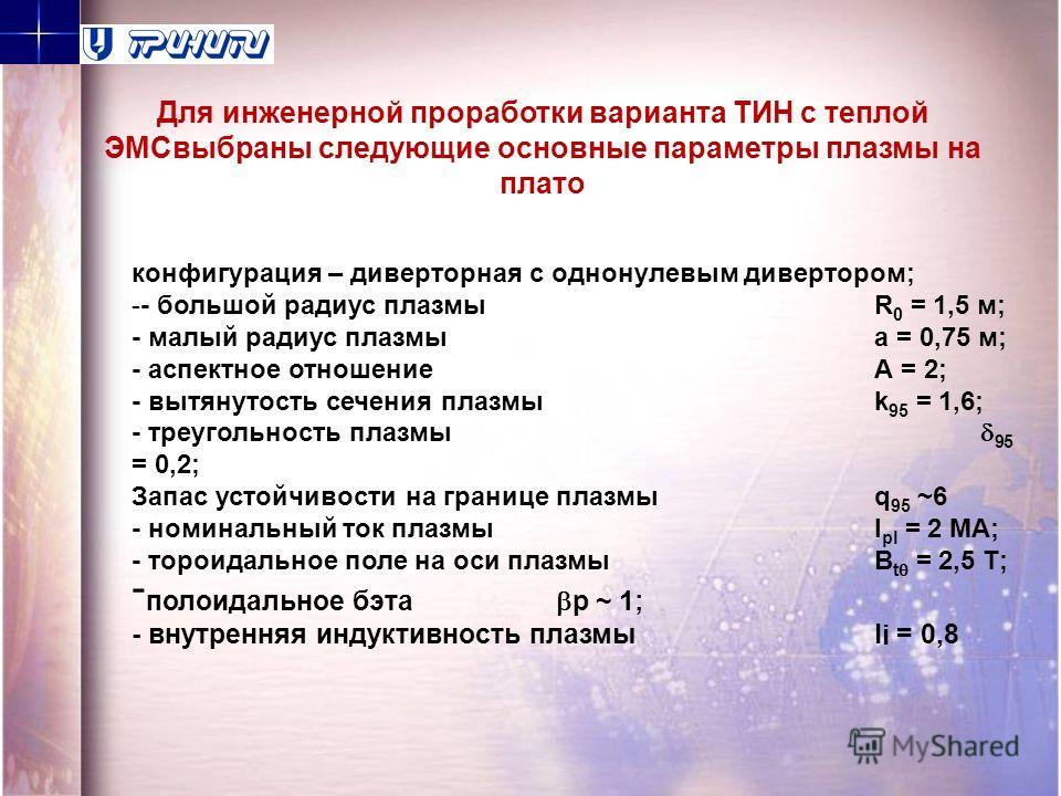 конфигурация – диверторная с однонулевым дивертором; -- большой радиус плазмыR 0 = 1,5 м; - малый радиус плазмыа = 0,75 м; - аспектное отношениеА = 2; - вытянутость сечения плазмыk 95 = 1,6; - треугольность плазмы 95 = 0,2; Запас устойчивости на гран