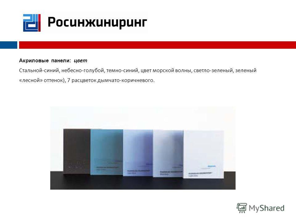 Акриловые панели: ц вет Стальной - синий, небесно - голубой, темно - синий, цвет морской волны, светло - зеленый, зеленый « лесной » оттенок ), 7 расцветок дымчато - коричневого.