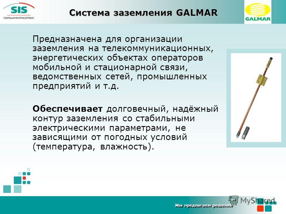 Мы предлагаем решения Система заземления GALMAR Предназначена для организации заземления на телекоммуникационных, энергетических объектах операторов мобильной и стационарной связи, ведомственных сетей, промышленных предприятий и т.д. Обеспечивает дол