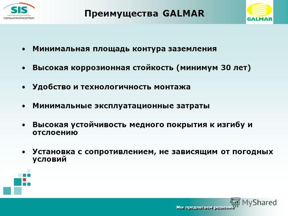 Мы предлагаем решения Преимущества GALMAR Минимальная площадь контура заземления Высокая коррозионная стойкость (минимум 30 лет) Удобство и технологичность монтажа Минимальные эксплуатационные затраты Высокая устойчивость медного покрытия к изгибу и