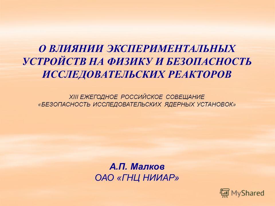 О ВЛИЯНИИ ЭКСПЕРИМЕНТАЛЬНЫХ УСТРОЙСТВ НА ФИЗИКУ И БЕЗОПАСНОСТЬ ИССЛЕДОВАТЕЛЬСКИХ РЕАКТОРОВ XIII ЕЖЕГОДНОЕ РОССИЙСКОЕ СОВЕЩАНИЕ «БЕЗОПАСНОСТЬ ИССЛЕДОВАТЕЛЬСКИХ ЯДЕРНЫХ УСТАНОВОК» А.П. Малков ОАО «ГНЦ НИИАР»